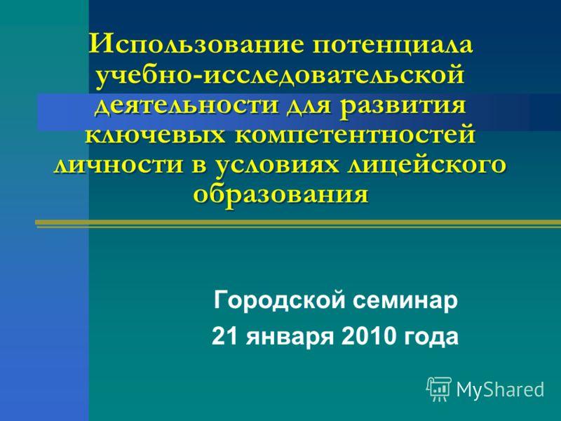 Использование потенциала учебно-исследовательской деятельности для развития ключевых компетентностей личности в условиях лицейского образования Городской семинар 21 января 2010 года