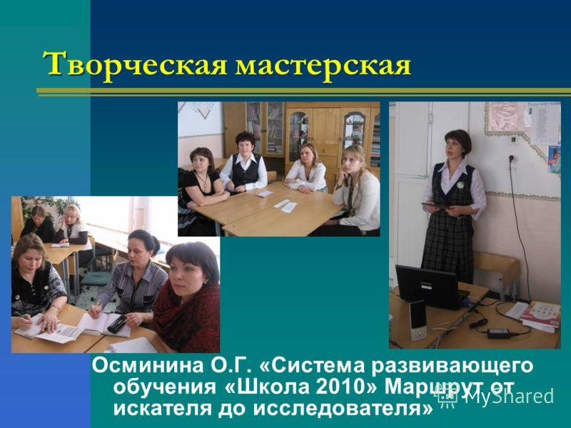 Творческая мастерская Осминина О.Г. «Система развивающего обучения «Школа 2010» Маршрут от искателя до исследователя»