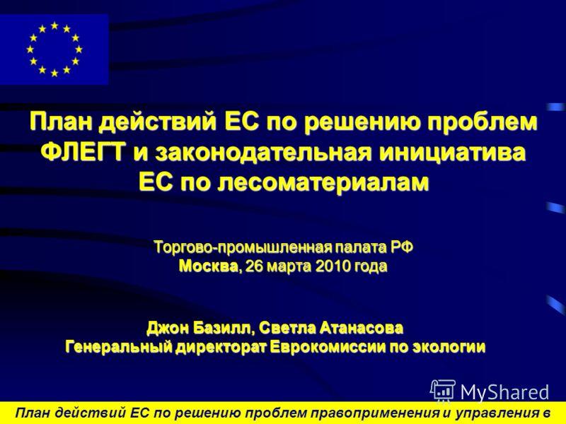 План действий ЕС по решению проблем правоприменения и управления в лесном секторе и торговли лесоматериалами План действий ЕС по решению проблем ФЛЕГТ и законодательная инициатива EC по лесоматериалам Торгово-промышленная палата РФ Москва, 26 марта 2