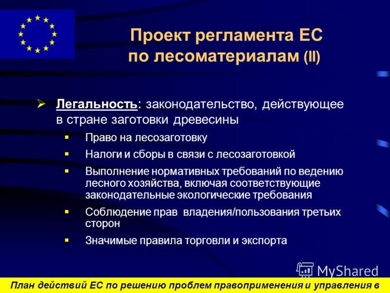 План действий ЕС по решению проблем правоприменения и управления в лесном секторе и торговли лесоматериалами Проект регламента ЕС по лесоматериалам (II) Легальность : законодательство, действующее в стране заготовки древесины Право на лесозаготовку Н