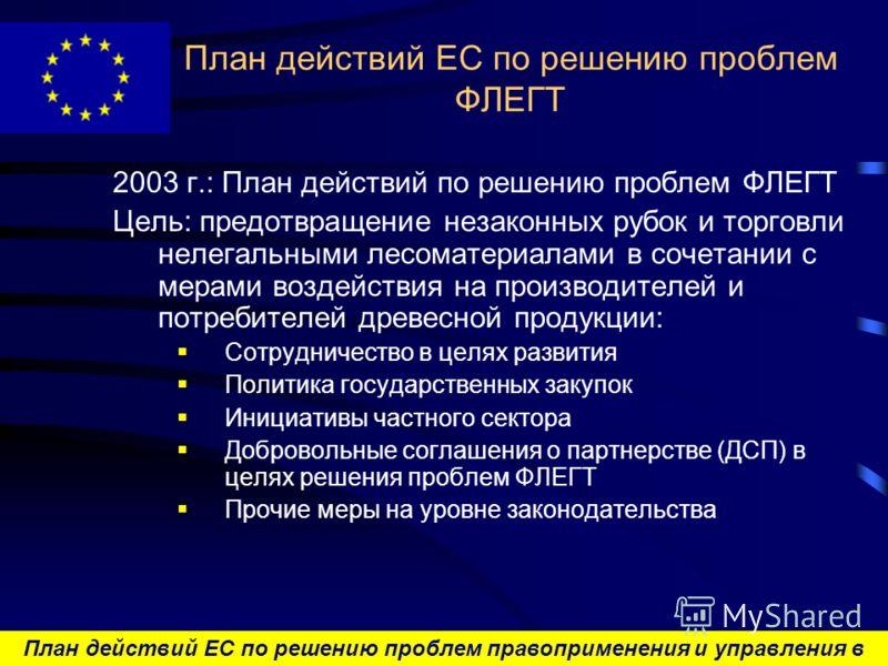 План действий ЕС по решению проблем правоприменения и управления в лесном секторе и торговли лесоматериалами План действий ЕС по решению проблем ФЛЕГТ 2003 г.: План действий по решению проблем ФЛЕГТ Цель : предотвращение незаконных рубок и торговли н