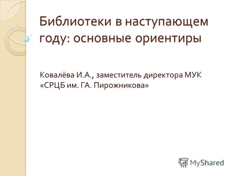 Библиотеки в наступающем году : основные ориентиры Ковалёва И. А., заместитель директора МУК « СРЦБ им. ГА. Пирожникова »