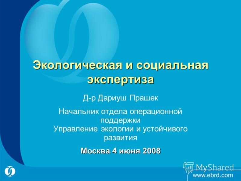 Экологическая и социальная экспертиза Д-р Дариуш Прашек Начальник отдела операционной поддержки Управление экологии и устойчивого развития Москва 4 июня 2008