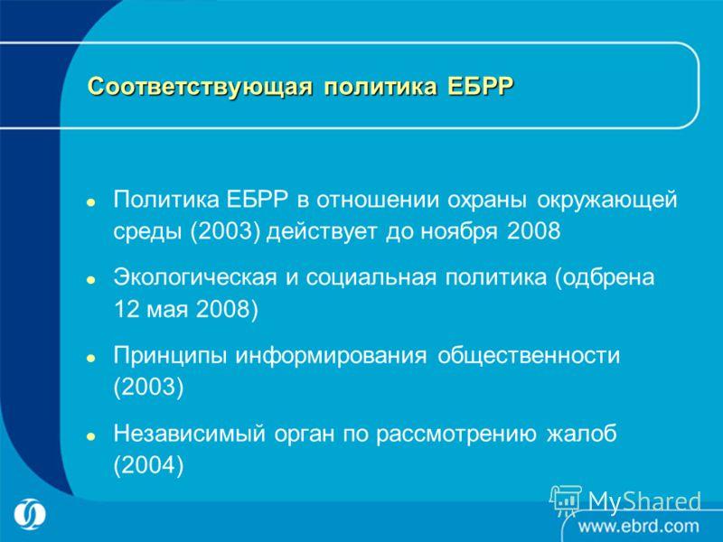Соответствующая политика ЕБРР Политика ЕБРР в отношении охраны окружающей среды (2003) действует до ноября 2008 Экологическая и социальная политика (одбрена 12 мая 2008) Принципы информирования общественности (2003) Независимый орган по рассмотрению