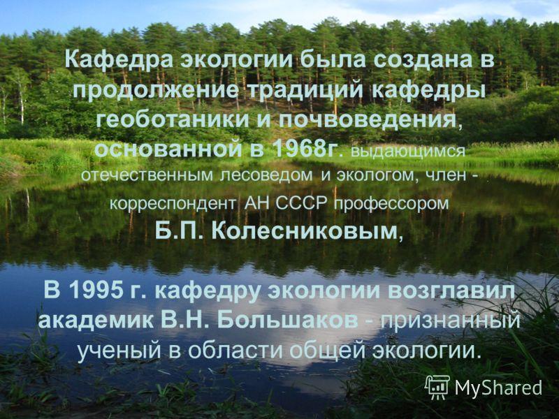Кафедра экологии была создана в продолжение традиций кафедры геоботаники и почвоведения, основанной в 1968г. выдающимся отечественным лесоведом и экологом, член - корреспондент АН СССР профессором Б.П. Колесниковым, В 1995 г. кафедру экологии возглав