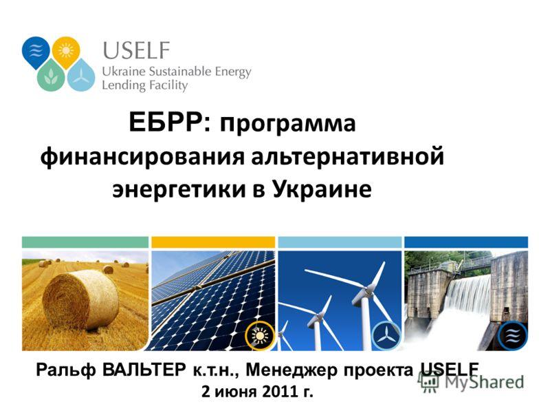 ЕБРР: п рограмма финансирования альтернативной энергетики в Украине Ральф ВАЛЬТЕР к.т.н., Менеджер проекта USELF 2 июня 2011 г.