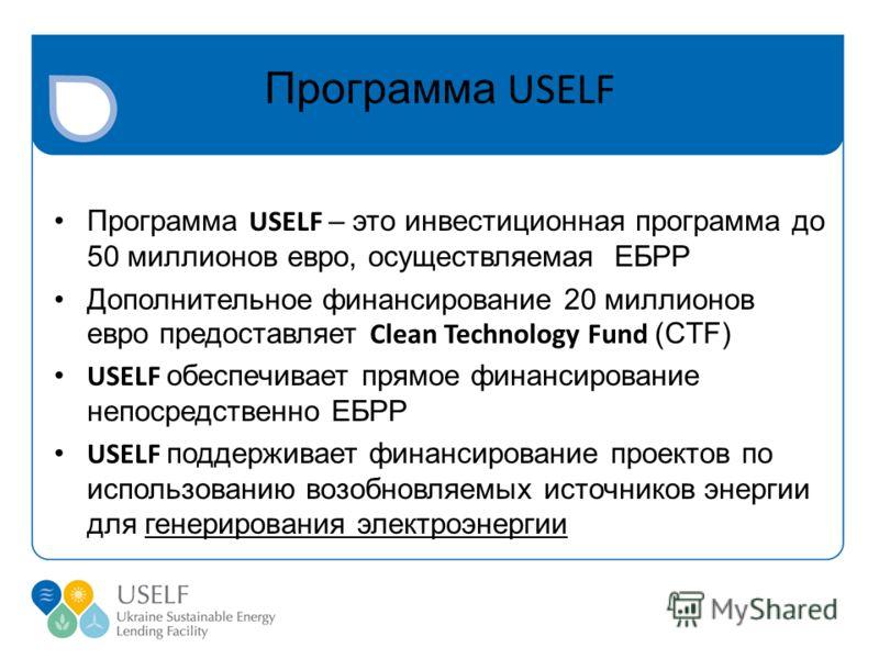 Программа USELF Программа USELF – это инвестиционная программа до 50 миллионов евро, осуществляемая ЕБРР Дополнительное финансирование 20 миллионов евро предоставляет Clean Technology Fund (CTF) USELF обеспечивает прямое финансирование непосредственн
