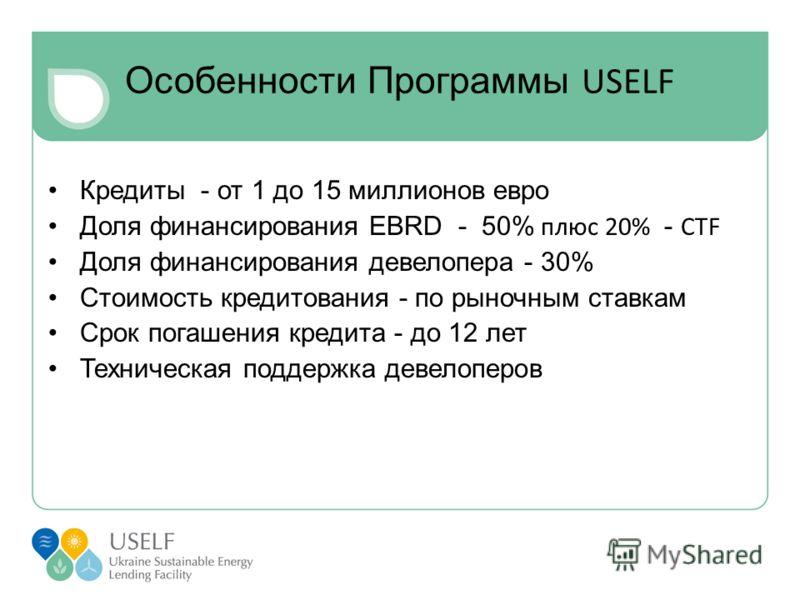 Особенности Программы USELF Кредиты - от 1 до 15 миллионов евро Доля финансирования EBRD - 50% плюс 20% - CTF Доля финансирования девелопера - 30% Стоимость кредитования - по рыночным ставкам Срок погашения кредита - до 12 лет Техническая поддержка д