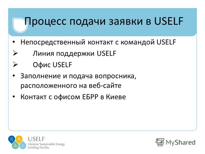 Процесс подачи заявки в USELF Непосредственный контакт с командой USELF Линия поддержки USELF Офис USELF Заполнение и подача вопросника, расположенного на веб-сайте Контакт с офисом ЕБРР в Киеве