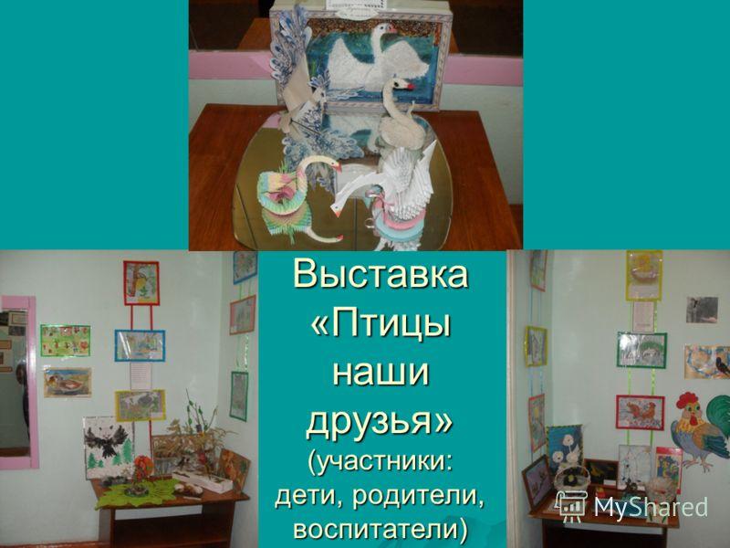 Выставка «Птицы наши друзья» (участники: дети, родители, воспитатели)