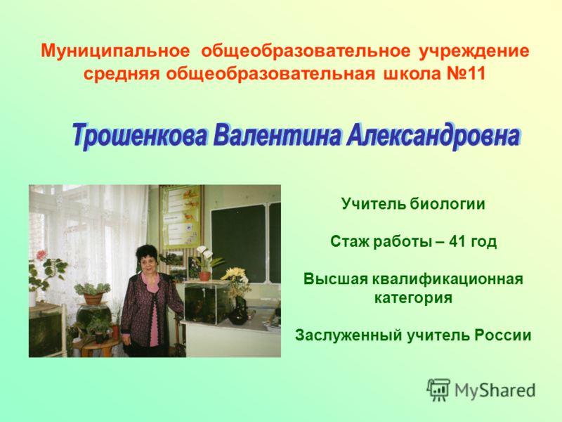 Учитель биологии Стаж работы – 41 год Высшая квалификационная категория Заслуженный учитель России Муниципальное общеобразовательное учреждение средняя общеобразовательная школа 11