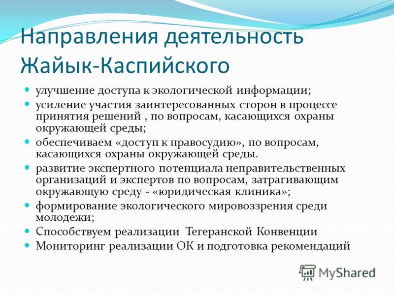 Направления деятельность Жайык-Каспийского улучшение доступа к экологической информации; усиление участия заинтересованных сторон в процессе принятия решений, по вопросам, касающихся охраны окружающей среды; обеспечиваем «доступ к правосудию», по воп