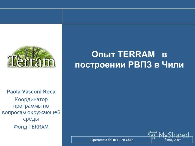 Experiencia del RETC en ChileJunio, 2009 Опыт TERRAM в построении РВПЗ в Чили Paola Vasconi Reca Координатор программы по вопросам окружающей среды Фонд TERRAM