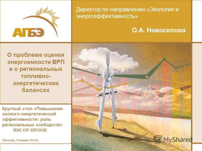 Директор по направлению «Экология и энергоэффективность» О.А. Новоселова Круглый стол «Повышение эколого-энергетической эффективности: роль региональных сообществ» ИНСОР-ПРООН Москва, 9 июня 2010г. О проблеме оценки энергоемкости ВРП и о региональных
