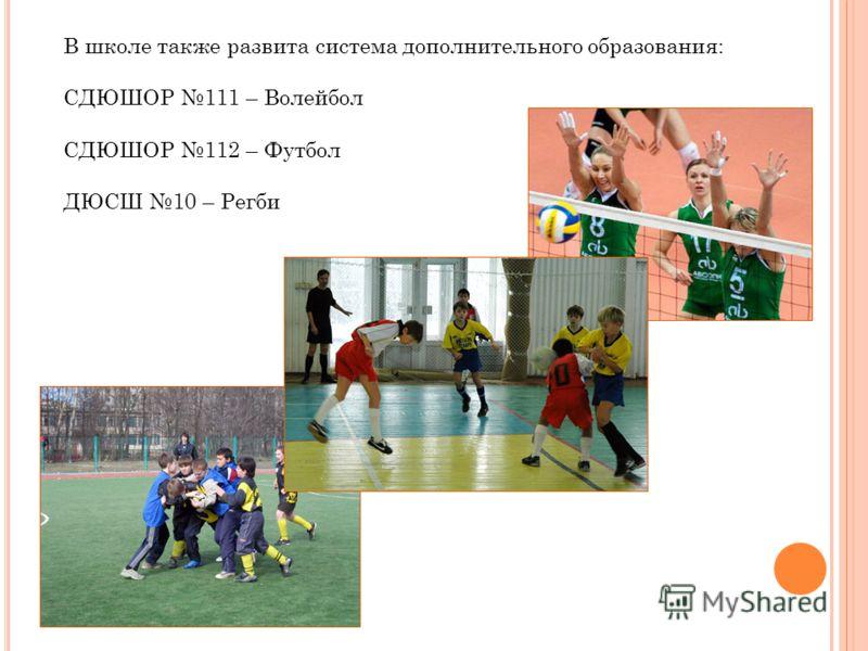 В школе также развита система дополнительного образования: СДЮШОР 111 – Волейбол СДЮШОР 112 – Футбол ДЮСШ 10 – Регби