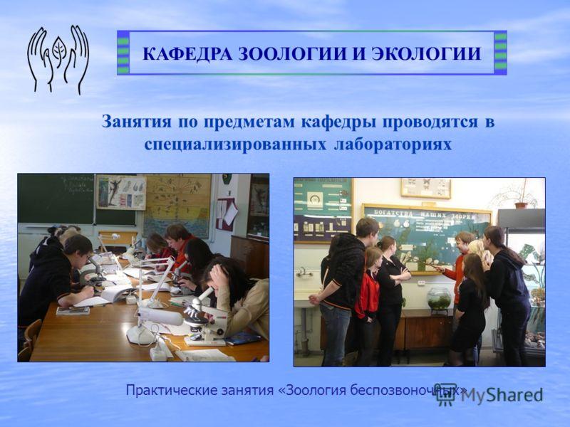 КАФЕДРА ЗООЛОГИИ И ЭКОЛОГИИ Занятия по предметам кафедры проводятся в специализированных лабораториях Практические занятия «Зоология беспозвоночных»