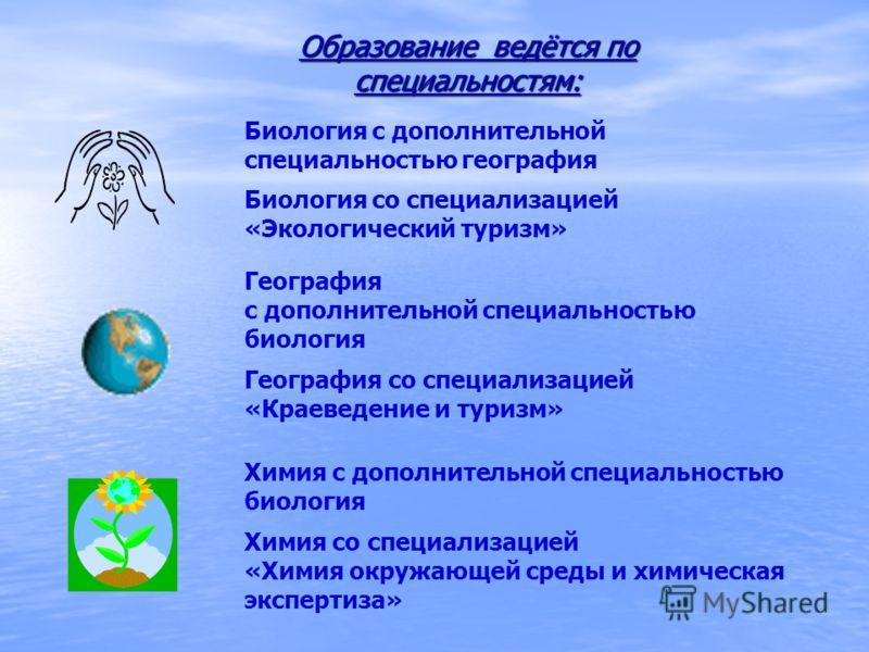 Образование ведётся по специальностям: Биология с дополнительной специальностью география Биология со специализацией «Экологический туризм» География с дополнительной специальностью биология География со специализацией «Краеведение и туризм» Химия с