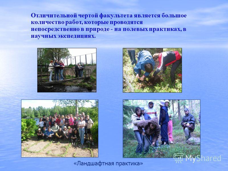 Отличительной чертой факультета является большое количество работ, которые проводятся непосредственно в природе - на полевых практиках, в научных экспедициях. «Ландшафтная практика»