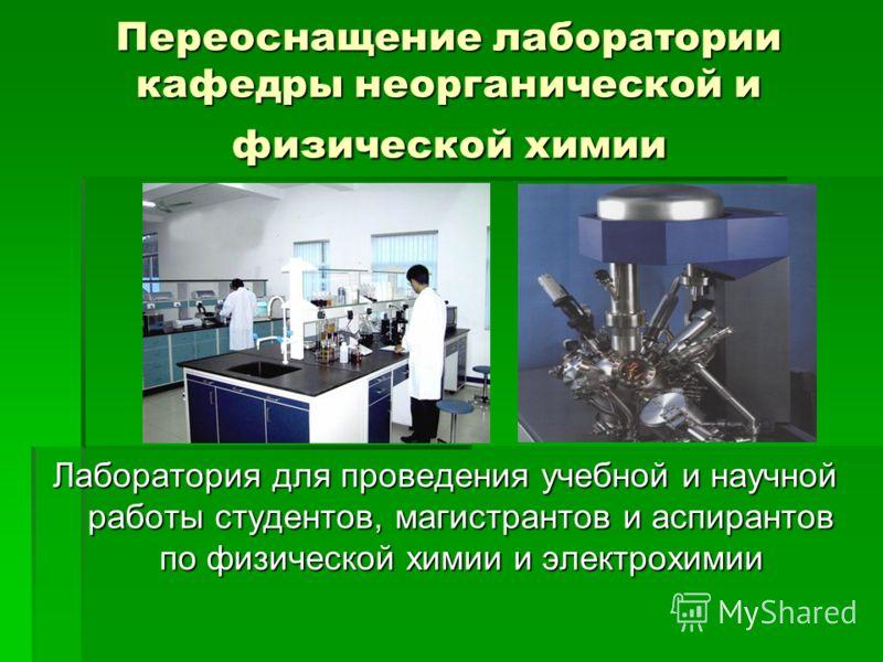 Переоснащение лаборатории кафедры неорганической и физической химии Лаборатория для проведения учебной и научной работы студентов, магистрантов и аспирантов по физической химии и электрохимии