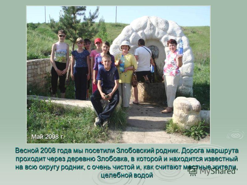 Весной 2008 года мы посетили Злобовский родник. Дорога маршрута проходит через деревню Злобовка, в которой и находится известный на всю округу родник, с очень чистой и, как считают местные жители, целебной водой Май 2008 г.