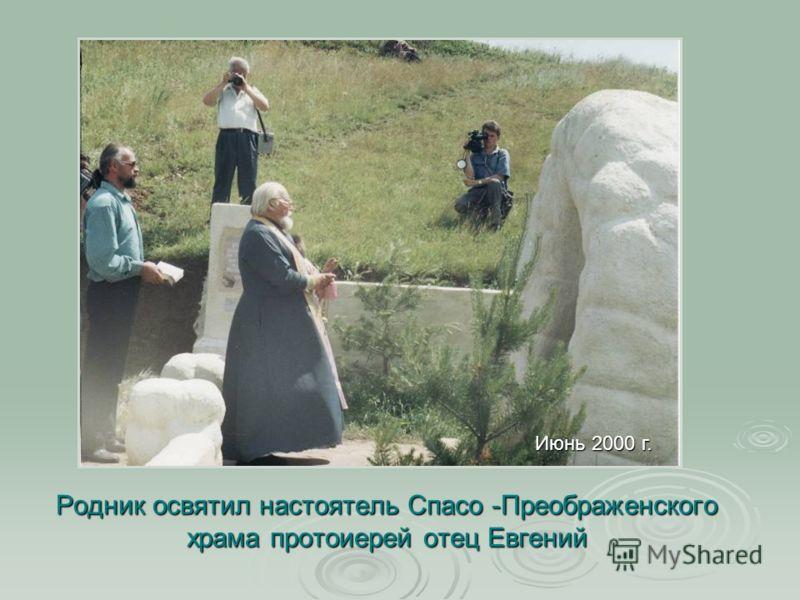 Родник освятил настоятель Спасо -Преображенского храма протоиерей отец Евгений Июнь 2000 г.
