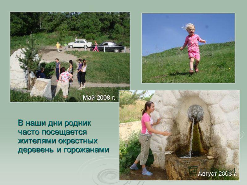 В наши дни родник часто посещается жителями окрестных деревень и горожанами В наши дни родник часто посещается жителями окрестных деревень и горожанами Май 2008 г. Август 2008 г.