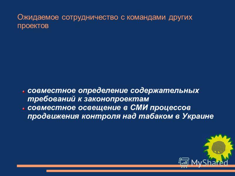 Ожидаемое сотрудничество с командами других проектов совместное определение содержательных требований к законопроектам совместное освещение в СМИ процессов продвижения контроля над табаком в Украине