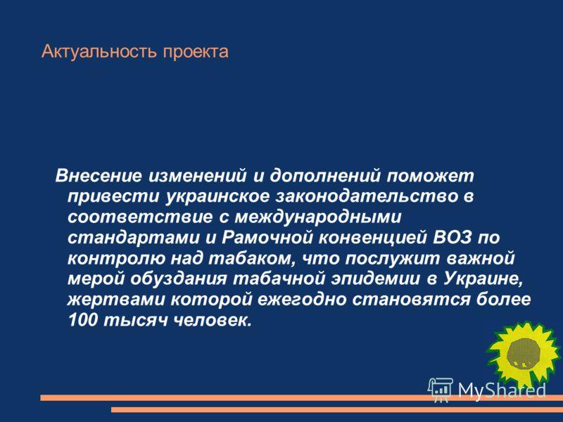 Актуальность проекта Внесение изменений и дополнений поможет привести украинское законодательство в соответствие с международными стандартами и Рамочной конвенцией ВОЗ по контролю над табаком, что послужит важной мерой обуздания табачной эпидемии в У