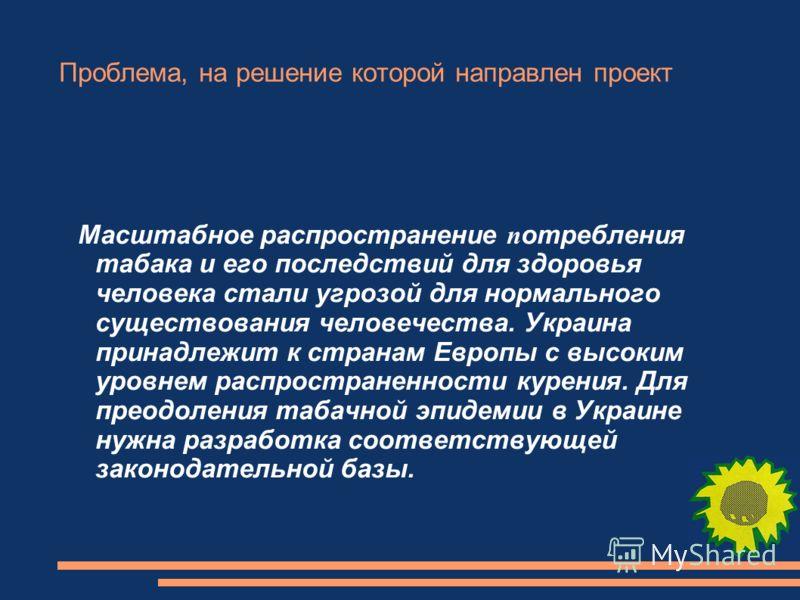 Проблема, на решение которой направлен проект Масштабное распространение п отребления табака и его последствий для здоровья человека стали угрозой для нормального существования человечества. Украина принадлежит к странам Европы с высоким уровнем расп