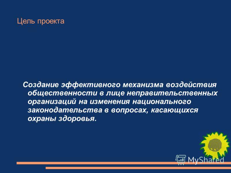 Цель проекта Cоздание эффективного механизма воздействия общественности в лице неправительственных организаций на изменения национального законодательства в вопросах, касающихся охраны здоровья.