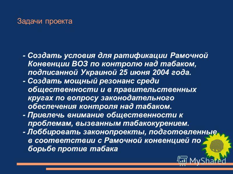 Задачи проекта - Создать условия для ратификации Рамочной Конвенции ВОЗ по контролю над табаком, подписанной Украиной 25 июня 2004 года. - Создать мощный резонанс среди общественности и в правительственных кругах по вопросу законодательного обеспечен
