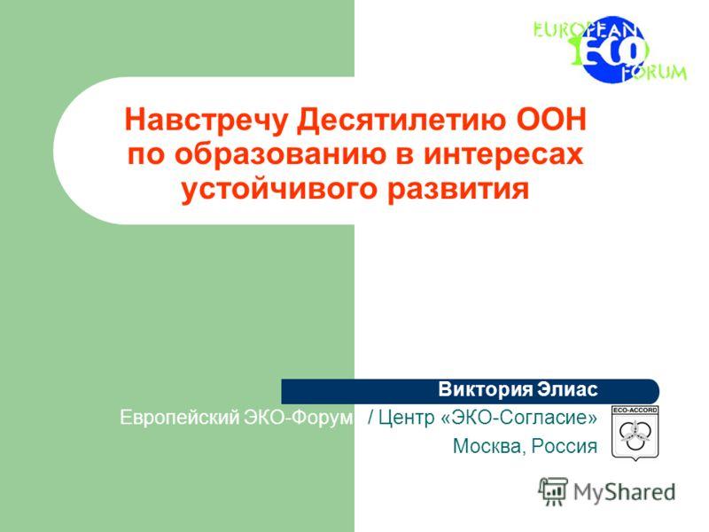 Навстречу Десятилетию ООН по образованию в интересах устойчивого развития Виктория Элиас Европейский ЭКО-Форум / Центр «ЭКО-Согласие» Москва, Россия