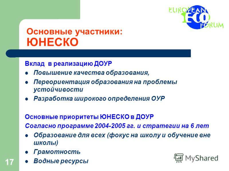 17 Основные участники: ЮНЕСКО Вклад в реализацию ДОУР Повышение качества образования, Переориентация образования на проблемы устойчивости Разработка широкого определения ОУР Основные приоритеты ЮНЕСКО в ДОУР Согласно программе 2004-2005 гг. и стратег