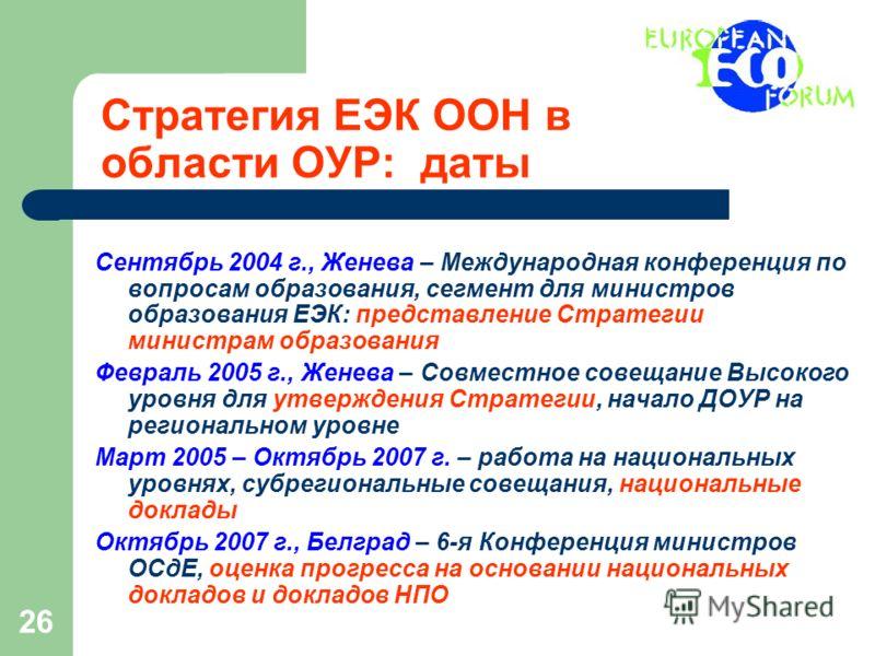 26 Стратегия ЕЭК ООН в области ОУР: даты Сентябрь 2004 г., Женева – Международная конференция по вопросам образования, сегмент для министров образования ЕЭК: представление Стратегии министрам образования Февраль 2005 г., Женева – Совместное совещание