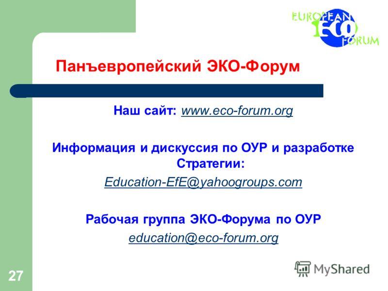 27 Панъевропейский ЭКО-Форум Наш сайт: www.eco-forum.orgwww.eco-forum.org Информация и дискуссия по ОУР и разработке Стратегии: Education-EfE@yahoogroups.com Рабочая группа ЭКО-Форума по ОУР education@eco-forum.org
