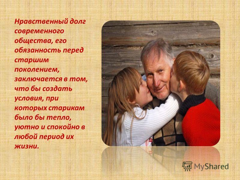 Нравственный долг современного общества, его обязанность перед старшим поколением, заключается в том, что бы создать условия, при которых старикам было бы тепло, уютно и спокойно в любой период их жизни.