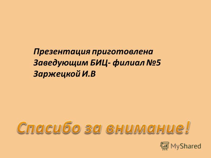 Презентация приготовлена Заведующим БИЦ- филиал 5 Заржецкой И.В