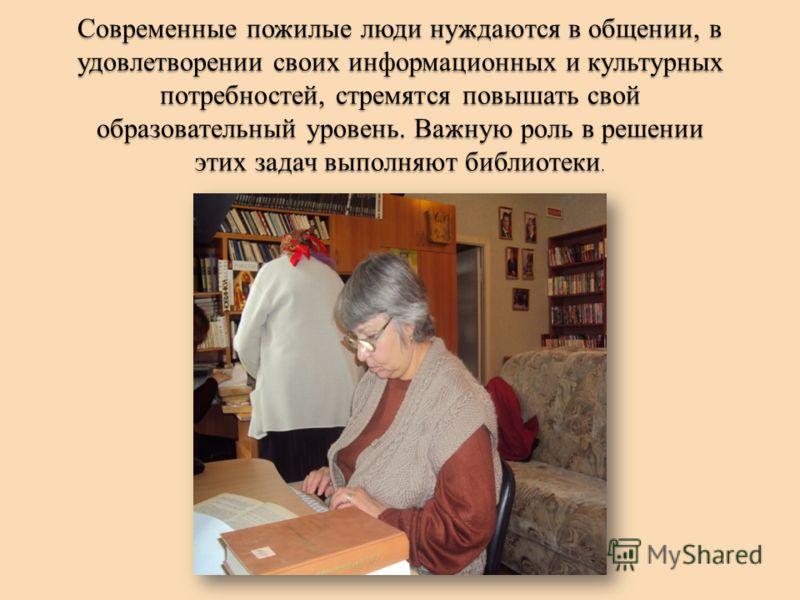 Современные пожилые люди нуждаются в общении, в удовлетворении своих информационных и культурных потребностей, стремятся повышать свой образовательный уровень. Важную роль в решении этих задач выполняют библиотеки.