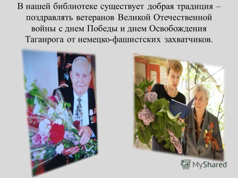 В нашей библиотеке существует добрая традиция – поздравлять ветеранов Великой Отечественной войны с днем Победы и днем Освобождения Таганрога от немецко-фашистских захватчиков.