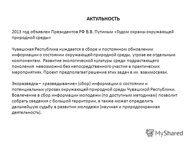 2013 год объявлен Президентов РФ В.В. Путиным «Годом охраны окружающей природной среды» Чувашская Республика нуждается в сборе и постоянном обновлении информации о состоянии окружающей природной среды, угрозе ее отдельным компонентам. Развитие эколог