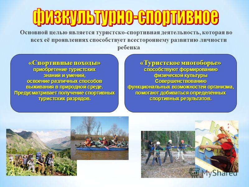 Основной целью является туристско-спортивная деятельность, которая во всех её проявлениях способствует всестороннему развитию личности ребенка «Спортивные походы» приобретение туристских знаний и умений, освоение различных способов выживания в природ
