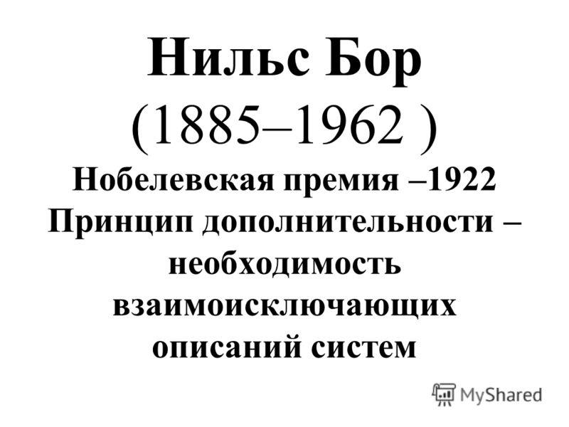 Нильс Бор (1885–1962 ) Нобелевская премия –1922 Принцип дополнительности – необходимость взаимоисключающих описаний систем