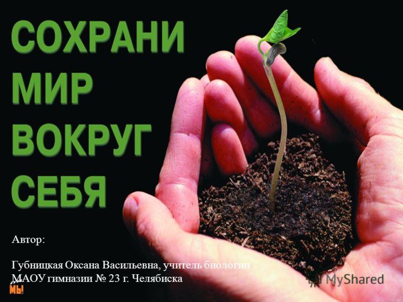 Автор: Губницкая Оксана Васильевна, учитель биологии МАОУ гимназии 23 г. Челябиска