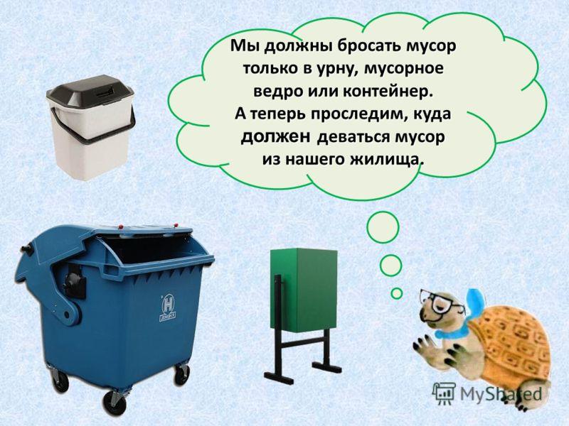 Мы должны бросать мусор только в урну, мусорное ведро или контейнер. А теперь проследим, куда должен деваться мусор из нашего жилища.