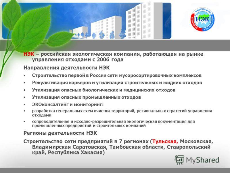 НЭК – российская экологическая компания, работающая на рынке управления отходами с 2006 года Направления деятельности НЭК Строительство первой в России сети мусоросортировочных комплексов Рекультивация карьеров и утилизация строительных и жидких отхо