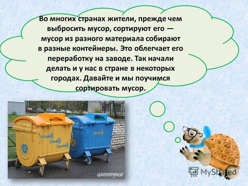 Во многих странах жители, прежде чем выбросить мусор, сортируют его мусор из разного материала собирают в разные контейнеры. Это облегчает его переработку на заводе. Так начали делать и у нас в стране в некоторых городах. Давайте и мы поучимся сортир