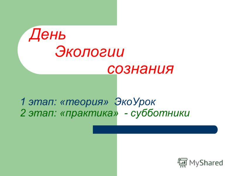 День Экологии сознания 1 этап: «теория» ЭкоУрок 2 этап: «практика» - субботники