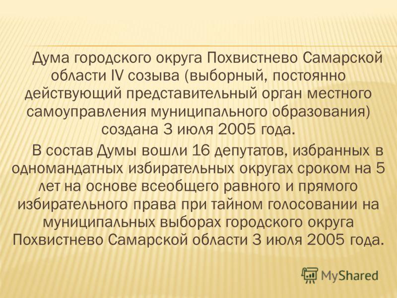 Дума городского округа Похвистнево Самарской области IV созыва (выборный, постоянно действующий представительный орган местного самоуправления муниципального образования) создана 3 июля 2005 года. В состав Думы вошли 16 депутатов, избранных в одноман