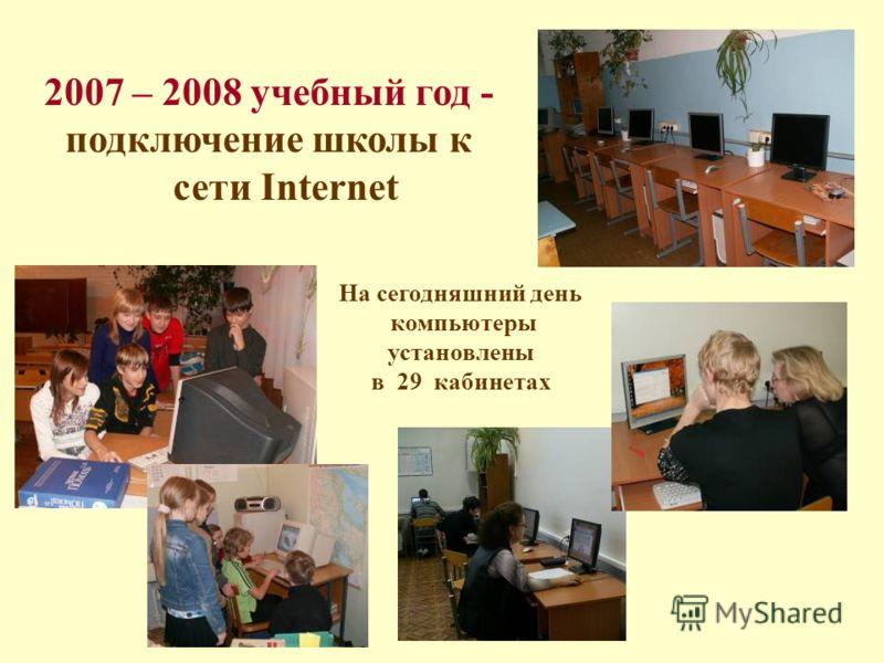 2007 – 2008 учебный год - подключение школы к сети Internet На сегодняшний день компьютеры установлены в 29 кабинетах