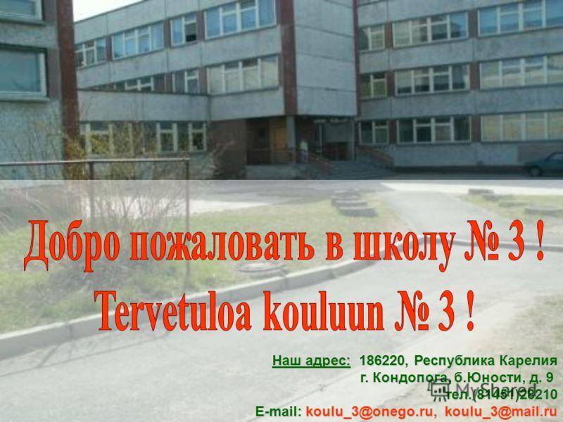 Наш адрес: 186220, Республика Карелия г. Кондопога, б.Юности, д. 9 г. Кондопога, б.Юности, д. 9 тел.(81451)28210 тел.(81451)28210 E-mail: koulu_3@onego.ru, koulu_3@mail.ru E-mail: koulu_3@onego.ru, koulu_3@mail.ru